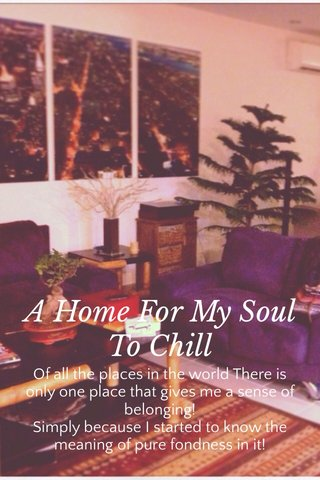 A Home For My Soul To Chill Of all the places in the world There is only one place that gives me a sense of belonging! Simply because I started to know the meaning of pure fondness in it!