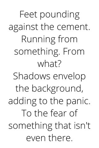 Feet pounding against the cement. Running from something. From what? Shadows envelop the background, adding to the panic. To the fear of something that isn't even there.