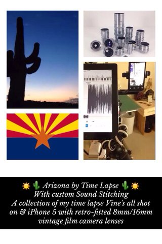 ☀️🌵 Arizona by Time Lapse 🌵☀️ With custom Sound Stitching A collection of my time lapse Vine's all shot on & iPhone 5 with retro-fitted 8mm/16mm vintage film camera lenses