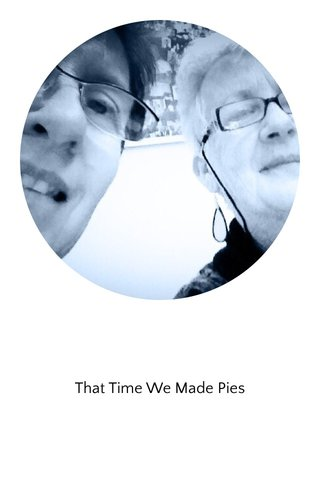 That Time We Made Pies