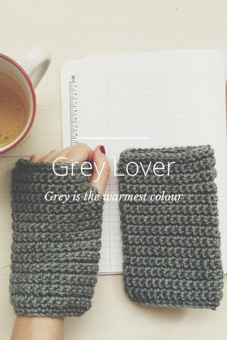 Grey Lover Grey is the warmest colour
