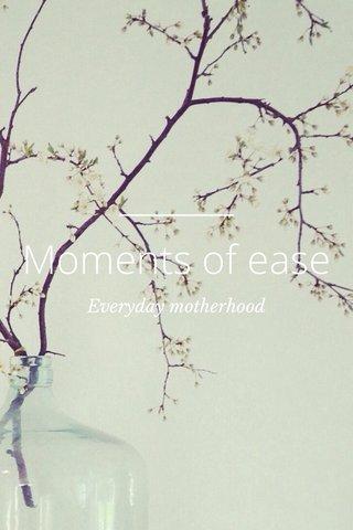 Moments of ease Everyday motherhood