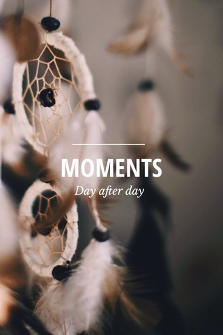 MOMENTS Day after day