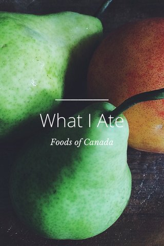 What I Ate Foods of Canada
