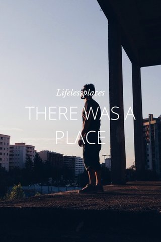 THERE WAS A PLACE Lifelessplaces