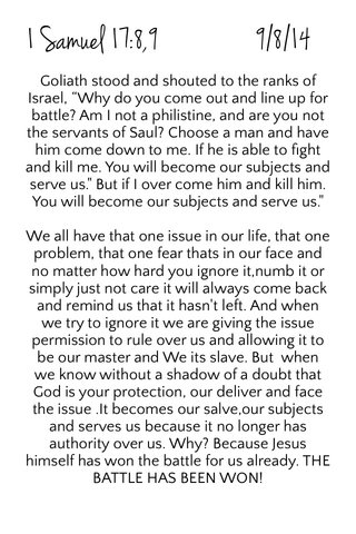 """1 Samuel 17:8,9 9/8/14 Goliath stood and shouted to the ranks of Israel, """"Why do you come out and line up for battle? Am I not a philistine, and are you not the servants of Saul? Choose a man and have him come down to me. If he is able to fight and kill me. You will become our subjects and serve us."""" But if I over come him and kill him. You will become our subjects and serve us."""" We all have that one issue in our life, that one problem, that one fear thats in our face and no matter how hard you ignore it,numb it or simply just not care it will always come back and remind us that it hasn't left. And when we try to ignore it we are giving the issue permission to rule over us and allowing it to be our master and We its slave. But when we know without a shadow of a doubt that God is your protection, our deliver and face the issue .It becomes our salve,our subjects and serves us because it no longer has authority over us. Why? Because Jesus himself has won the battle for us already. THE BATTLE HAS BEEN WON!"""