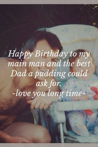 Happy Birthday to my main man and the best Dad a pudding could ask for. -love you long time-