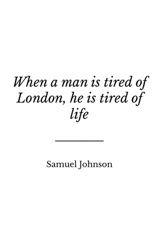 When a man is tired of London, he is tired of life Samuel Johnson