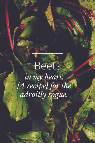 Beets in my heart. {A recipe} for the adroitly rogue.