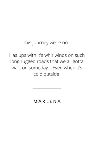 This journey we're on... Has ups with it's whirlwinds on such long rugged roads that we all gotta walk on someday... Even when it's cold outside. MARLENA