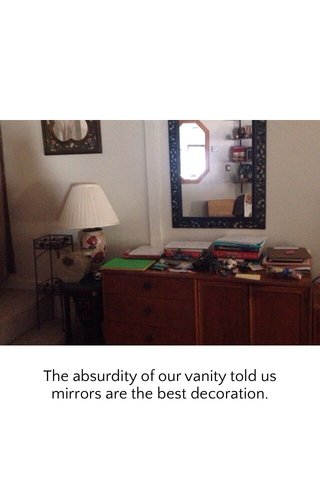 The absurdity of our vanity told us mirrors are the best decoration.