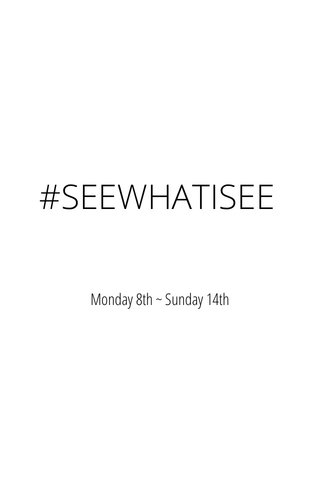 #SEEWHATISEE Monday 8th ~ Sunday 14th