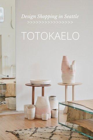 TOTOKAELO Design Shopping in Seattle >>>>>>>>>>>>>>>>