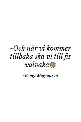 -Och när vi kommer tillbaka ska vi till fis valvaka🙊 -Bengt Magnusson