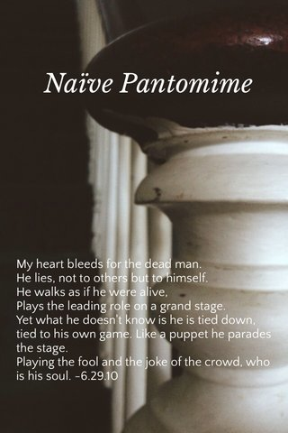 Naïve Pantomime My heart bleeds for the dead man. He lies, not to others but to himself. He walks as if he were alive, Plays the leading role on a grand stage. Yet what he doesn't know is he is tied down, tied to his own game. Like a puppet he parades the stage. Playing the fool and the joke of the crowd, who is his soul. -6.29.10