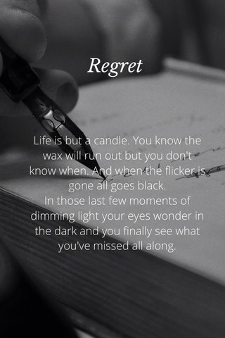 Regret Life is but a candle. You know the wax will run out but you don't know when. And when the flicker is gone all goes black. In those last few moments of dimming light your eyes wonder in the dark and you finally see what you've missed all along.