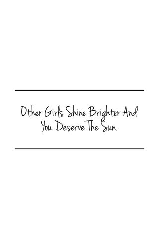 Other Girls Shine Brighter And You Deserve The Sun.