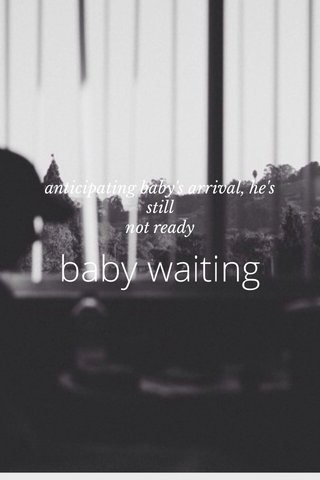 baby waiting anticipating baby's arrival, he's still not ready