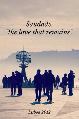 "Saudade. ""the love that remains"". Lisboa 2012"