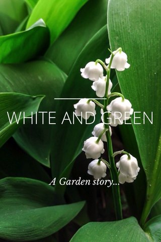WHITE AND GREEN A Garden story...