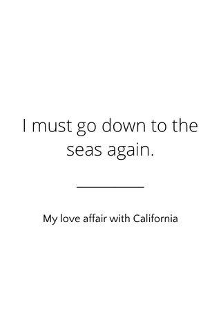 I must go down to the seas again. My love affair with California