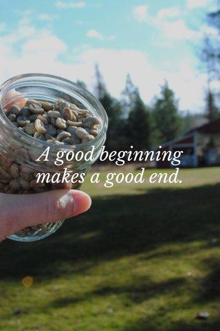A good beginning makes a good end.
