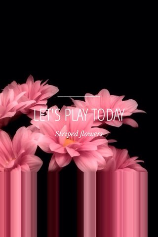 LET'S PLAY TODAY Striped flowers