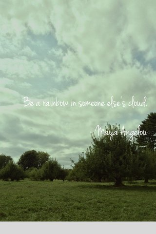 Be a rainbow in someone else's cloud. - Maya Angelou