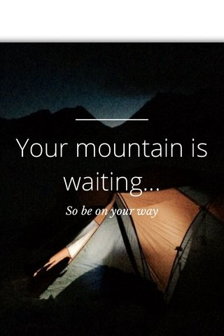 Your mountain is waiting... So be on your way