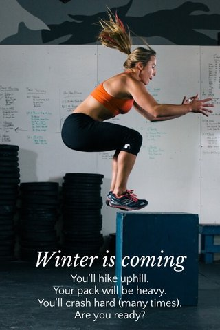 Winter is coming You'll hike uphill. Your pack will be heavy. You'll crash hard (many times). Are you ready?