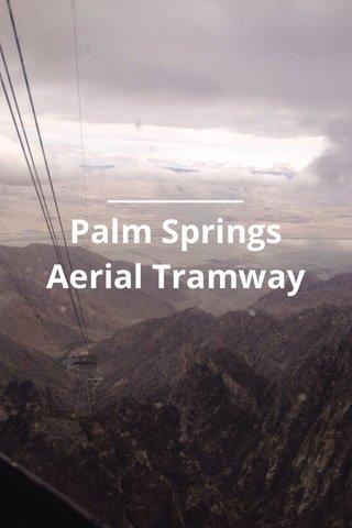 __________ Palm Springs Aerial Tramway