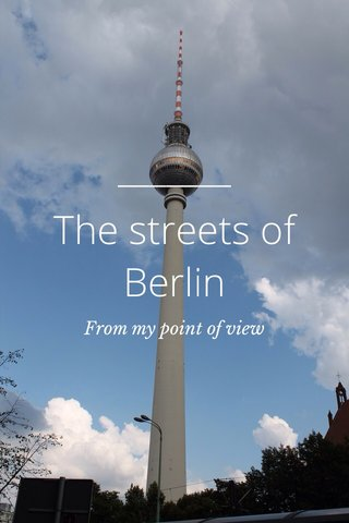 The streets of Berlin From my point of view