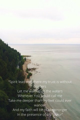 """""""Spirit lead me where my trust is without borders Let me walk upon the waters Wherever You would call me Take me deeper than my feet could ever wander And my faith will be made stronger In the presence of my Savior"""""""