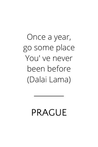 PRAGUE Once a year, go some place You' ve never been before (Dalai Lama)