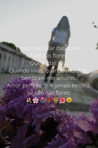 E para não falar das dores, Falei das flores, Que lindas são, Quando vivas, quando murchas, Lembram-me amores, Amor-perfeito que jamais existirá, Se não nas flores. 💐🌸🌷🌹🌻🌺🌼