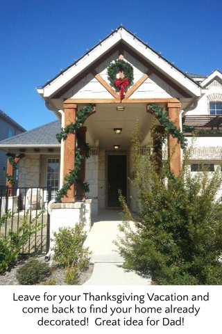 Leave for your Thanksgiving Vacation and come back to find your home already decorated! Great idea for Dad!