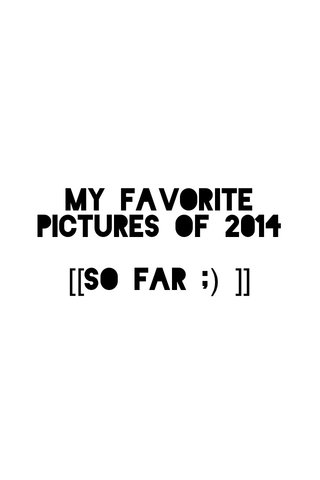 My favorite pictures of 2014 [[so far ;) ]]