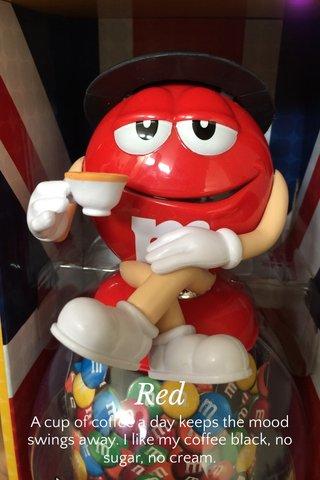 Red A cup of coffee a day keeps the mood swings away. I like my coffee black, no sugar, no cream.