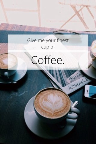 Coffee. Give me your finest cup of