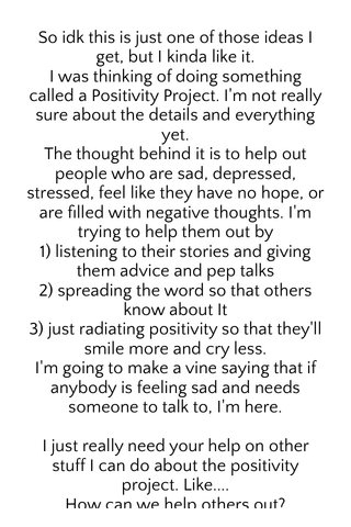 """So idk this is just one of those ideas I get, but I kinda like it. I was thinking of doing something called a Positivity Project. I'm not really sure about the details and everything yet. The thought behind it is to help out people who are sad, depressed, stressed, feel like they have no hope, or are filled with negative thoughts. I'm trying to help them out by 1) listening to their stories and giving them advice and pep talks 2) spreading the word so that others know about It 3) just radiating positivity so that they'll smile more and cry less. I'm going to make a vine saying that if anybody is feeling sad and needs someone to talk to, I'm here. I just really need your help on other stuff I can do about the positivity project. Like.... How can we help others out? What are some things we can do to spread positivity? And I'm going to be doing this on vine, so that's where a the """"action"""" will be. Please follow me to spread the word."""