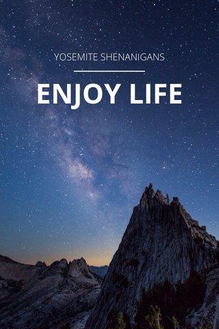 ENJOY LIFE YOSEMITE SHENANIGANS