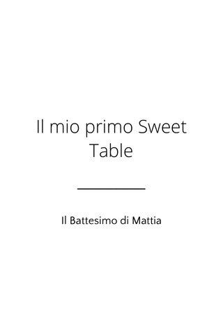 Il mio primo Sweet Table Il Battesimo di Mattia