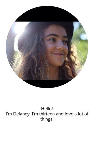 Hello! I'm Delaney, I'm thirteen and love a lot of things!