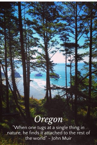 """Oregon """"When one tugs at a single thing in nature, he finds it attached to the rest of the world"""" - John Muir"""