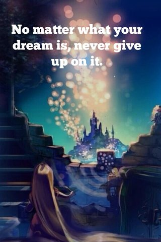 No matter what your dream is, never give up on it.