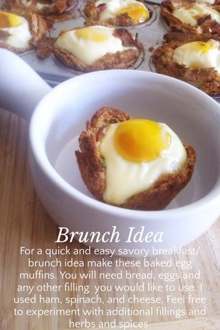 Brunch Idea For a quick and easy savory breakfast/brunch idea make these baked egg muffins. You will need bread, eggs and any other filling you would like to use. I used ham, spinach, and cheese. Feel free to experiment with additional fillings and herbs and spices.