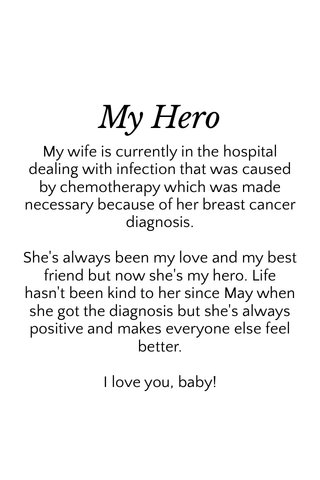 My Hero My wife is currently in the hospital dealing with infection that was caused by chemotherapy which was made necessary because of her breast cancer diagnosis. She's always been my love and my best friend but now she's my hero. Life hasn't been kind to her since May when she got the diagnosis but she's always positive and makes everyone else feel better. I love you, baby!