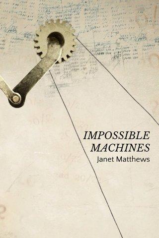 IMPOSSIBLE MACHINES Janet Matthews