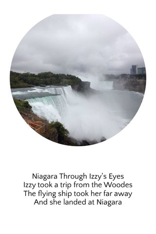 Niagara Through Izzy's Eyes Izzy took a trip from the Woodes The flying ship took her far away And she landed at Niagara