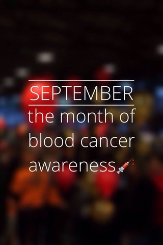 SEPTEMBER the month of blood cancer awareness💉